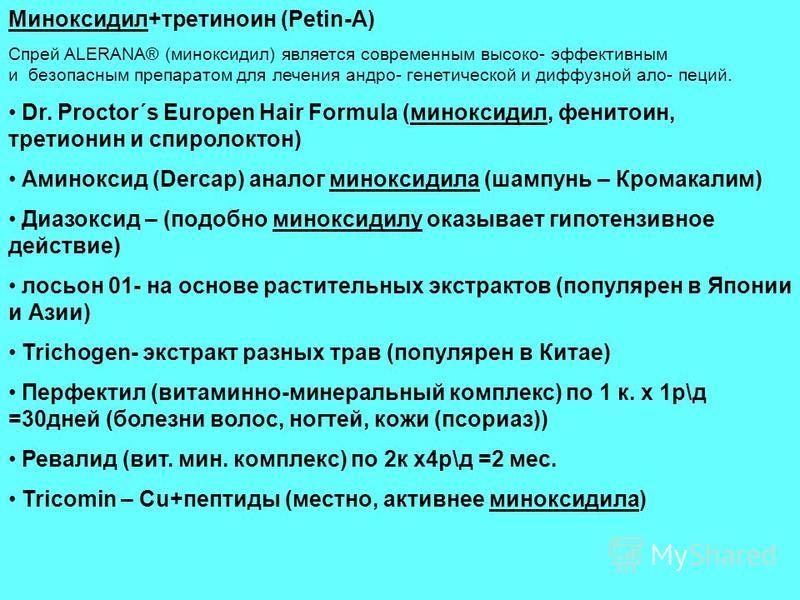 Миноксидил+третиноин (Petin-A) Спрей ALERANA® (миноксидил) является современным высоко- эффективным и безопасным препаратом для лечения андро- генетической и диффузной ало- пеций. Dr. Proctor´s Europen Hair Formula (миноксидил, фенитоин, третионин и