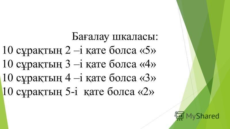 Бағалау шкаласы: 10 сұрақтың 2 –і қате бокса «5» 10 сұрақтың 3 –і қате бокса «4» 10 сұрақтың 4 –і қате бокса «3» 10 сұрақтың 5-і қате бокса «2»