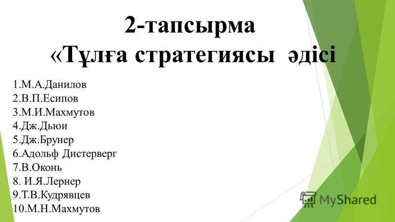 2-тапсырма «Тұлға стратегиясы әдісі 1.М.А.Данилов 2.В.П.Есипов 3.М.И.Махмутов 4.Дж.Дьюи 5.Дж.Брунер 6. Адольф Дистерверг 7.В.Оконь 8. И.Я.Лернер 9.Т.В.Кудрявцев 10.М.Н.Махмутов