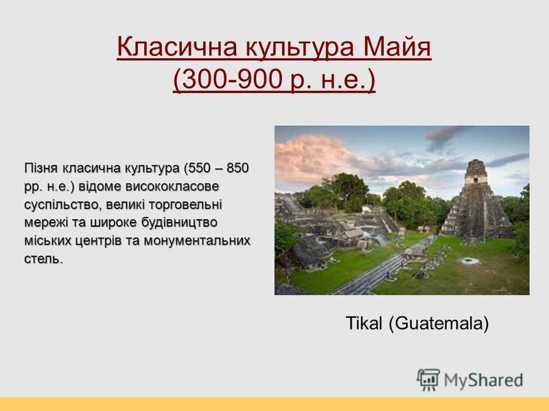 Класична культура Майя (300-900 р. н.е.) Пізня класична культура (550 – 850 рр. н.е.) відоме висококласове суспільство, великі торговельні мережі та широке будівництво міських центрів та монументальних стель. Tikal (Guatemala)