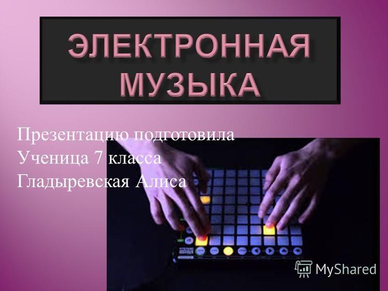 Презентацию подготовила Ученица 7 класса Гладыревская Алиса
