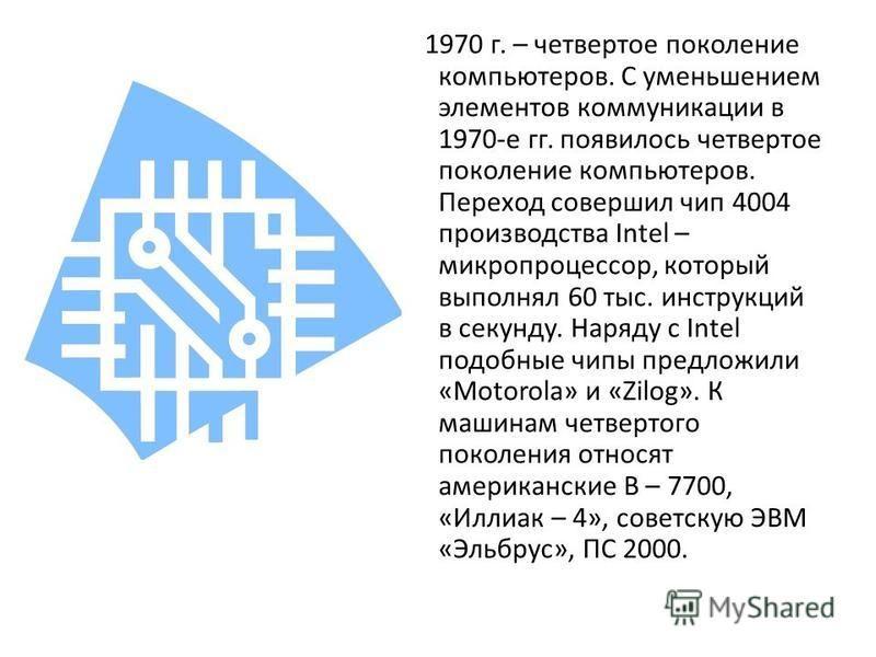 1970 г. – четвертое поколение компьютеров. С уменьшением элементов коммуникации в 1970-е гг. появилось четвертое поколение компьютеров. Переход совершил чип 4004 производства Intel – микропроцессор, который выполнял 60 тыс. инструкций в секунду. Наря