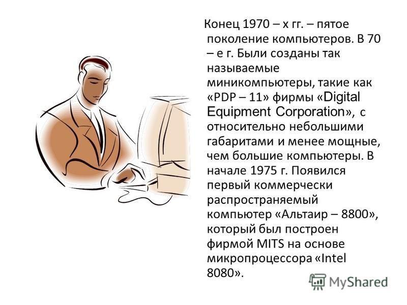 Конец 1970 – х гг. – пятое поколение компьютеров. В 70 – е г. Были созданы так называемые миникомпьютеры, такие как «PDP – 11» фирмы « Digital Equipment Corporation », с относительно небольшими габаритами и менее мощные, чем большие компьютеры. В нач