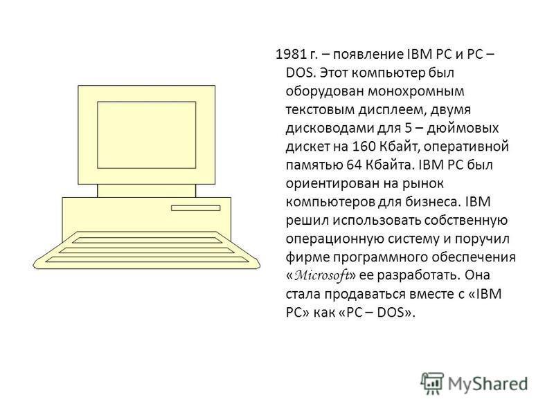 1981 г. – появление IBM PC и PC – DOS. Этот компьютер был оборудован монохромным текстовым дисплеем, двумя дисководами для 5 – дюймовых дискет на 160 Кбайт, оперативной памятью 64 Кбайта. IBM PC был ориентирован на рынок компьютеров для бизнеса. IBM