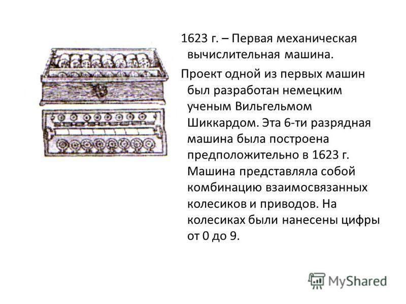 1623 г. – Первая механическая вычислительная машина. Проект одной из первых машин был разработан немецким ученым Вильгельмом Шиккардом. Эта 6-ти разрядная машина была построена предположительно в 1623 г. Машина представляла собой комбинацию взаимосвя