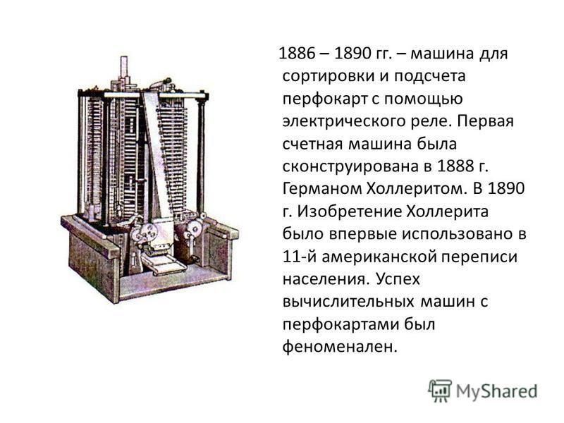 1886 – 1890 гг. – машина для сортировки и подсчета перфокарт с помощью электрического реле. Первая счетная машина была сконструирована в 1888 г. Германом Холлеритом. В 1890 г. Изобретение Холлерита было впервые использовано в 11-й американской перепи