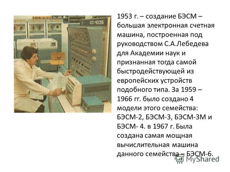 1953 г. – создание БЭСМ – большая электронная счетная машина, построенная под руководством С.А.Лебедева для Академии наук и признанная тогда самой быстродействующей из европейских устройств подобного типа. За 1959 – 1966 гг. было создано 4 модели это