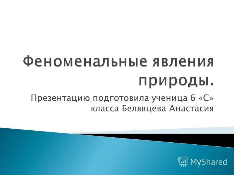 Презентацию подготовила ученица 6 «С» класса Белявцева Анастасия