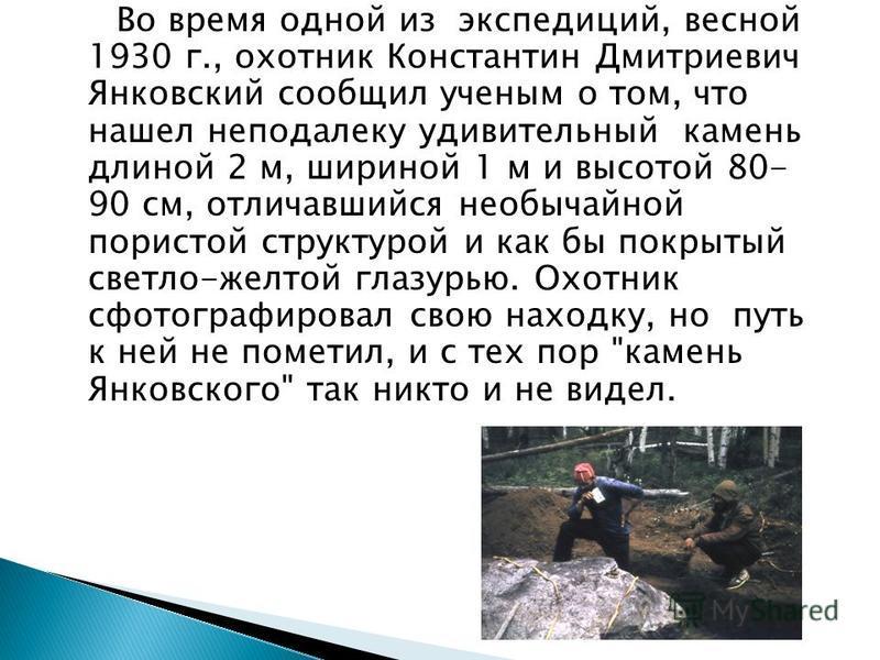Во время одной из экспедиций, весной 1930 г., охотник Константин Дмитриевич Янковский сообщил ученым о том, что нашел неподалеку удивительный камень длиной 2 м, шириной 1 м и высотой 80- 90 см, отличавшийся необычайной пористой структурой и как бы по