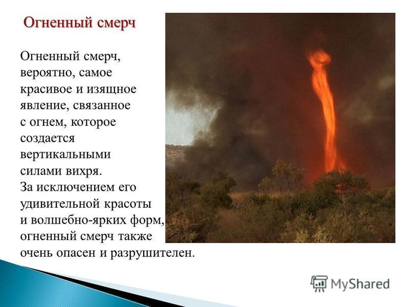 Огненный смерч Огненный смерч, вероятно, самое красивое и изящное явление, связанное с огнем, которое создается вертикальными силами вихря. За исключением его удивительной красоты и волшебно-ярких форм, огненный смерч также очень опасен и разрушителе