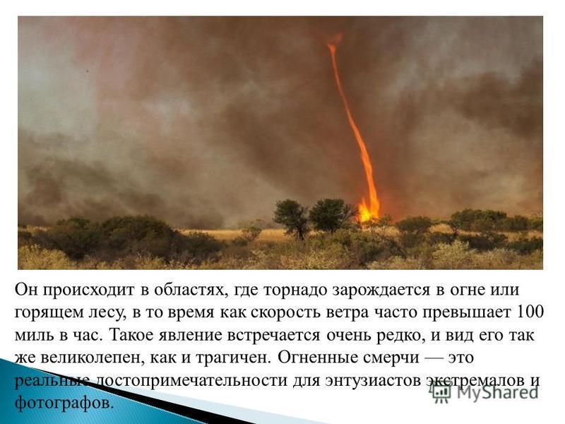 Он происходит в областях, где торнадо зарождается в огне или горящем лесу, в то время как скорость ветра часто превышает 100 миль в час. Такое явление встречается очень редко, и вид его так же великолепен, как и трагичен. Огненные смерчи это реальные