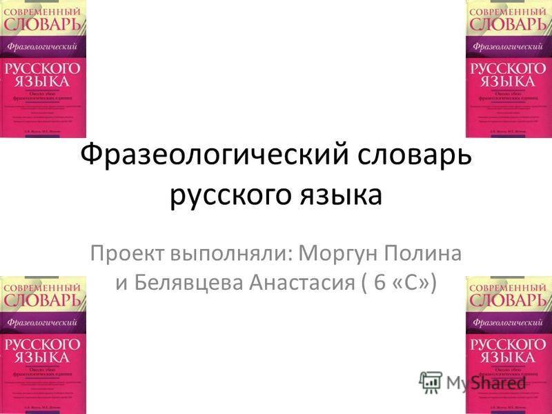 Фразеологический словарь русского языка Проект выполняли: Моргун Полина и Белявцева Анастасия ( 6 «С»)