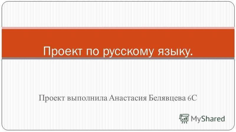 Проект выполнила Анастасия Белявцева 6 С Проект по русскому языку.