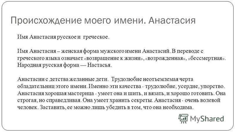 Происхождение моего имени. Анастасия Имя Анастасия русское и греческое. Имя Анастасия – женская форма мужского имени Анастасий. В переводе с греческого языка означает « возвращение к жизни », « возрожденная », « бессмертная ». Народная русская форма
