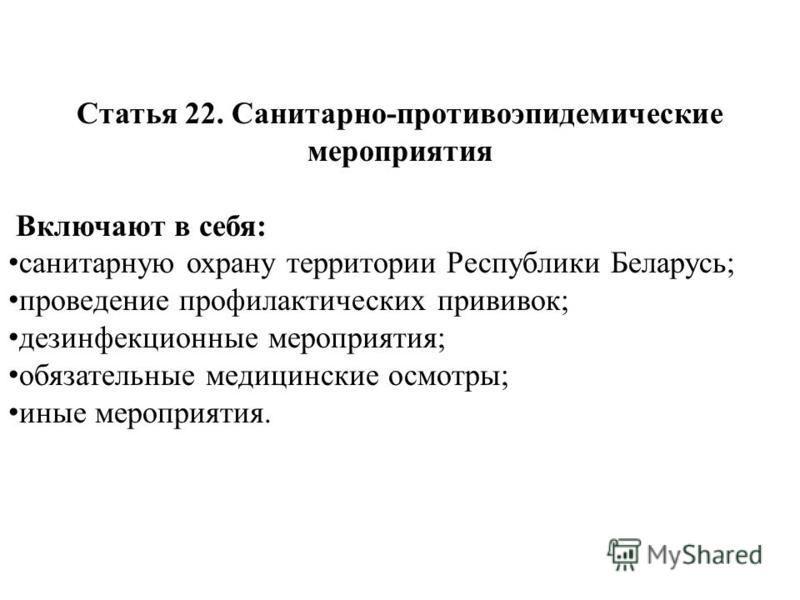 Статья 22. Санитарно-противоэпидемические мероприятия Включают в себя: санитарную охрану территории Республики Беларусь; проведение профилактических прививок; дезинфекционные мероприятия; обязательные медицинские осмотры; иные мероприятия.