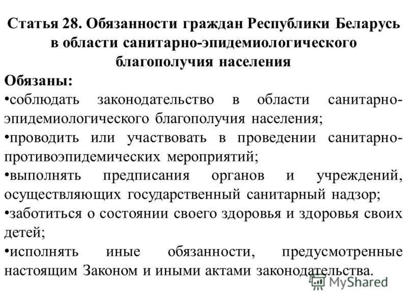 Статья 28. Обязанности граждан Республики Беларусь в области санитарно-эпидемиологического благополучия населения Обязаны: соблюдать законодательство в области санитарно- эпидемиологического благополучия населения; проводить или участвовать в проведе