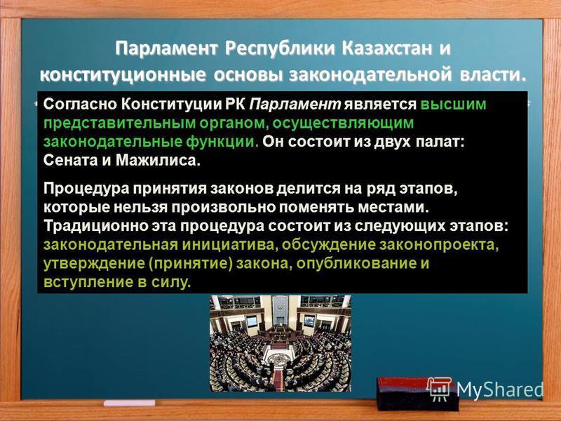 Парламент Республики Казахстан и конституционные основы законодательной власти. Согласно Конституции РК Парламент является высшим представительным органом, осуществляющим законодательные функции. Он состоит из двух палат: Сената и Мажилиса. Процедура