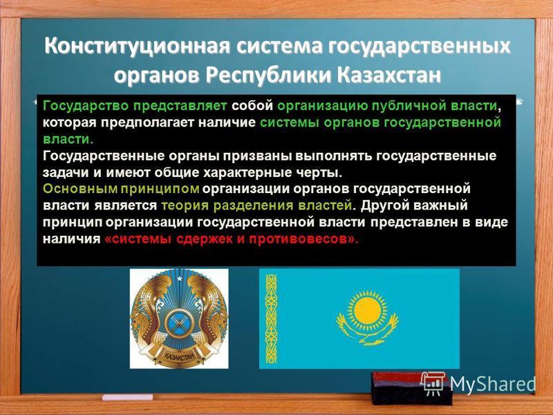 Конституционная система государственных органов Республики Казахстан Государство представляет собой организацию публичной власти, которая предполагает наличие системы органов государственной власти. Государственные органы призваны выполнять государст