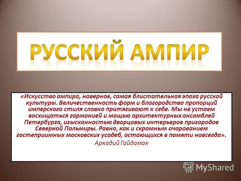 «Искусство ампира, наверное, самая блистательная эпоха русской культуры. Величественность форм и благородство пропорций имперского стиля словно притягивают к себе. Мы не устаем восхищаться гармонией и мощью архитектурных ансамблей Петербурга, изыскан