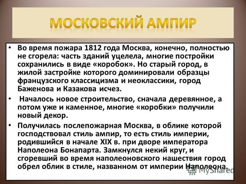 Во время пожара 1812 года Москва, конечно, полностью не сгорела: часть зданий уцелела, многие постройки сохранились в виде «коробок». Но старый город, в жилой застройке которого доминировали образцы французского классицизма и неоклассики, город Бажен