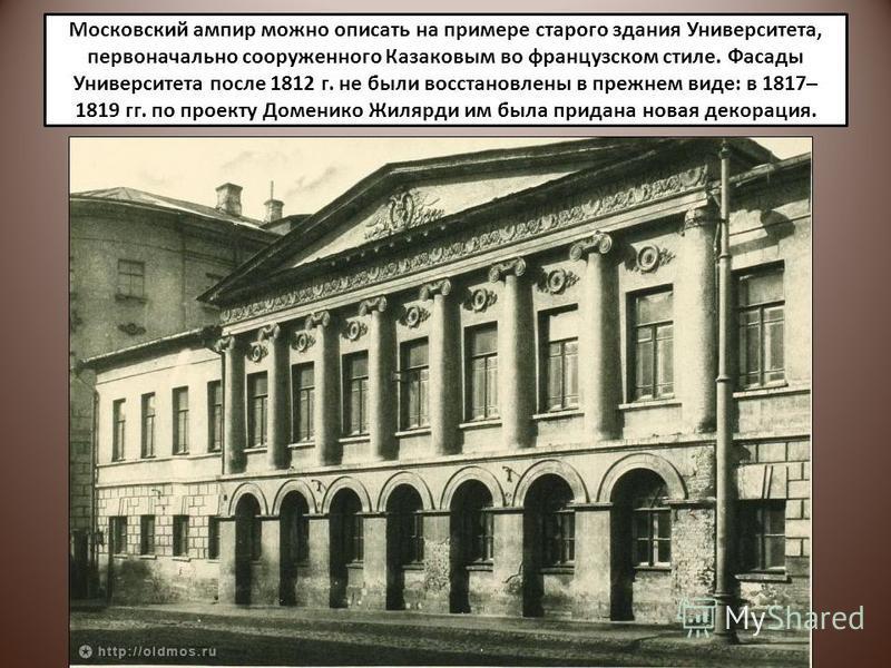 Московский ампир можно описать на примере старого здания Университета, первоначально сооруженного Казаковым во французском стиле. Фасады Университета после 1812 г. не были восстановлены в прежнем виде: в 1817– 1819 гг. по проекту Доменико Жилярди им