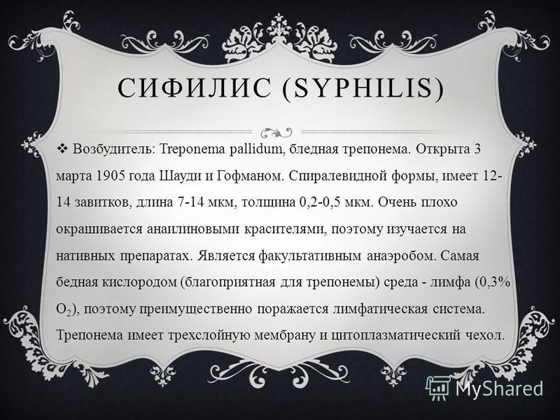 СИФИЛИС (SYPHILIS) Возбудитель: Treponema pallidum, бледная трепонема. Открыта 3 марта 1905 года Шауди и Гофманом. Спиралевидной формы, имеет 12- 14 завитков, длина 7-14 мкм, толщина 0,2-0,5 мкм. Очень плохо окрашивается анилиновыми красителями, поэт