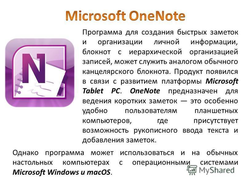 Программа для создания быстрых заметок и организации личной информации, блокнот с иерархической организацией записей, может служить аналогом обычного канцелярского блокнота. Продукт появился в связи с развитием платформы Microsoft Tablet PC. OneNote
