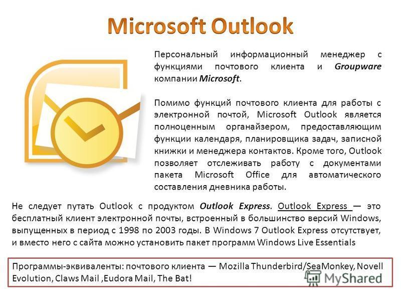 Персональный информационный менеджер с функциями почтового клиента и Groupware компании Microsoft. Помимо функций почтового клиента для работы с электронной почтой, Microsoft Outlook является полноценным органайзером, предоставляющим функции календар