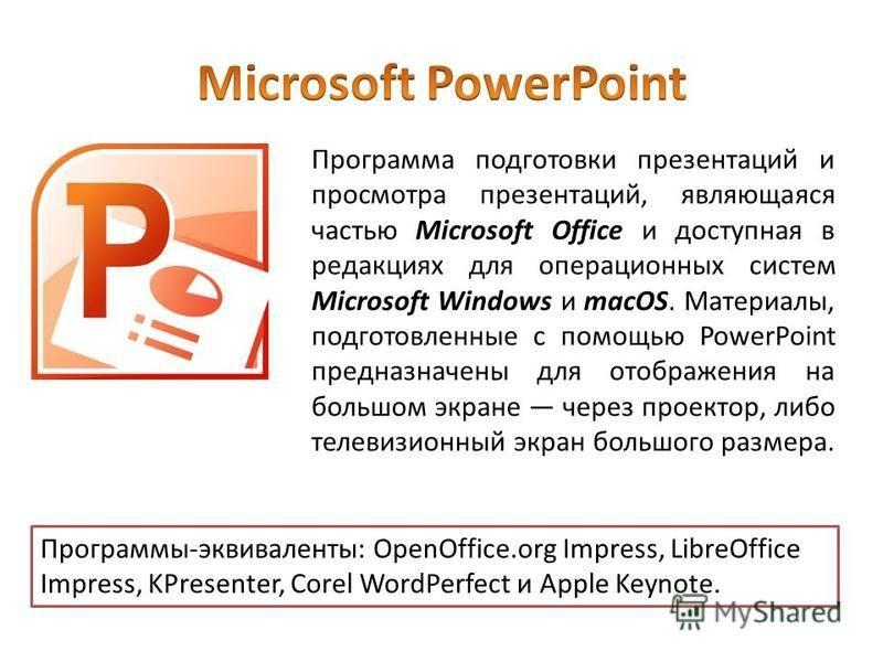 Программа подготовки презентаций и просмотра презентаций, являющаяся частью Microsoft Office и доступная в редакциях для операционных систем Microsoft Windows и macOS. Материалы, подготовленные с помощью PowerPoint предназначены для отображения на бо