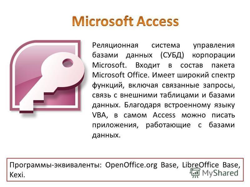 Реляционная система управления базами данных (СУБД) корпорации Microsoft. Входит в состав пакета Microsoft Office. Имеет широкий спектр функций, включая связанные запросы, связь с внешними таблицами и базами данных. Благодаря встроенному языку VBA, в