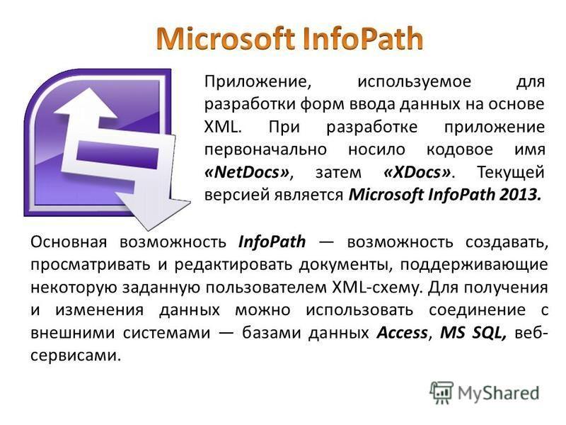 Приложение, используемое для разработки форм ввода данных на основе XML. При разработке приложение первоначально носило кодовое имя «NetDocs», затем «XDocs». Текущей версией является Microsoft InfoPath 2013. Основная возможность InfoPath возможность