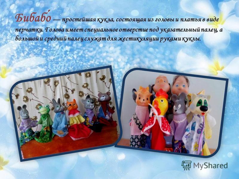 Бибабо простейшая кукла, состоящая из головы и платья в виде перчатки. Голова имеет специальное отверстие под указательный палец, а большой и средний палец служат для жестикуляции руками куклы.