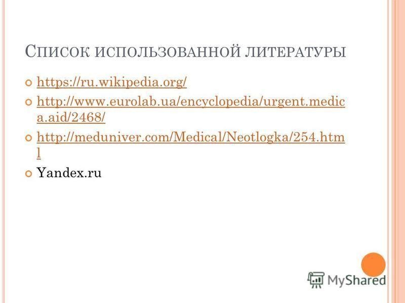 С ПИСОК ИСПОЛЬЗОВАННОЙ ЛИТЕРАТУРЫ https://ru.wikipedia.org/ https://ru.wikipedia.org/ http://www.eurolab.ua/encyclopedia/urgent.medic a.aid/2468/ http://www.eurolab.ua/encyclopedia/urgent.medic a.aid/2468/ http://meduniver.com/Medical/Neotlogka/254.