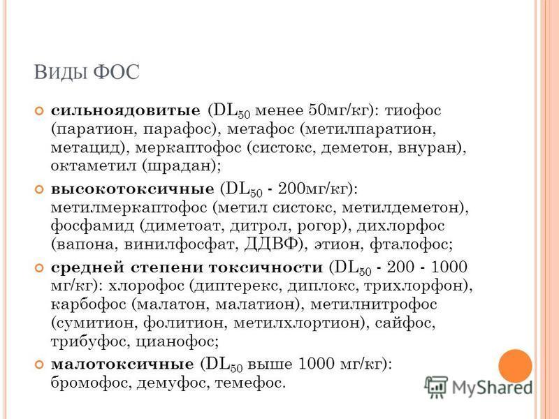 В ИДЫ ФОС сильно ядовитые (DL 50 менее 50 мг/кг): тиофос (паратион, парафос), метафос (метилпаратион, метацид), меркаптофос (систокс, деметон, внуран), октаметил (шрадан); высокотоксичные (DL 50 - 200 мг/кг): метилмеркаптофос (метил систокс, метилдем