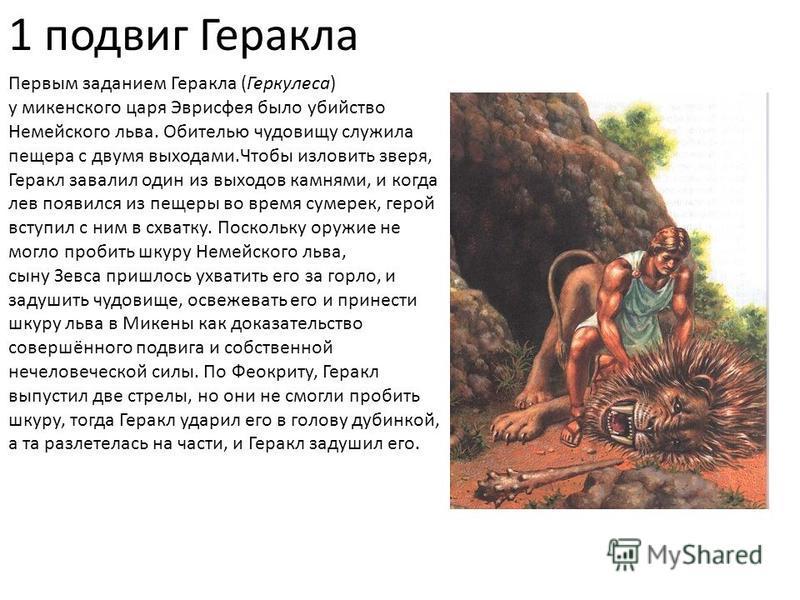 1 подвиг Геракла Первым заданием Геракла (Геркулеса) у микенского царя Эврисфея было убийство Немейского льва. Обителью чудовищу служила пещера с двумя выходами.Чтобы изловить зверя, Геракл завалил один из выходов камнями, и когда лев появился из пещ