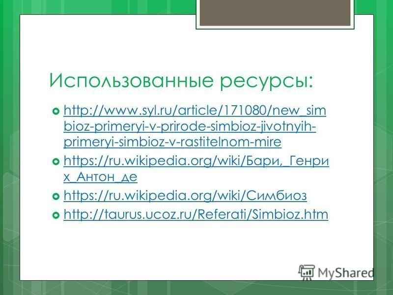 Использованные ресурсы: http://www.syl.ru/article/171080/new_sim bioz-primeryi-v-prirode-simbioz-jivotnyih- primeryi-simbioz-v-rastitelnom-mire http://www.syl.ru/article/171080/new_sim bioz-primeryi-v-prirode-simbioz-jivotnyih- primeryi-simbioz-v-ras