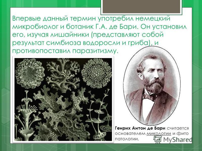 Впервые данный термин употребил немецкий микробиолог и ботаник Г.А. де Бари. Он установил его, изучая лишайники (представляют собой результат симбиоза водоросли и гриба), и противопоставил паразитизму. Генрих Антон де Бари считается основателем микол