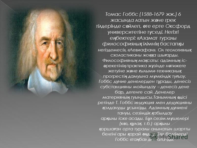 Томас Гоббс (1588-1679 жж.) 6 жастында латыньь ж ə не грек тілдерінде с ө йлеп, ө те арте Оксфорд университетіне т ү седі. Негізгі е ң бектері: «Азамат туролы философиялы қ ілімні ң бастап қ ы негіздемсі», «Левиафан». Ол теологиялы қ схоластиканы же