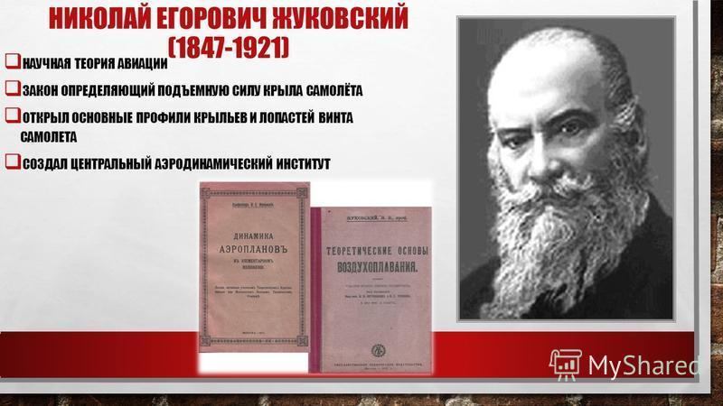 НИКОЛАЙ ЕГОРОВИЧ ЖУКОВСКИЙ (1847-1921) НАУЧНАЯ ТЕОРИЯ АВИАЦИИ ЗАКОН ОПРЕДЕЛЯЮЩИЙ ПОДЪЕМНУЮ СИЛУ КРЫЛА САМОЛЁТА ОТКРЫЛ ОСНОВНЫЕ ПРОФИЛИ КРЫЛЬЕВ И ЛОПАСТЕЙ ВИНТА САМОЛЕТА СОЗДАЛ ЦЕНТРАЛЬНЫЙ АЭРОДИНАМИЧЕСКИЙ ИНСТИТУТ