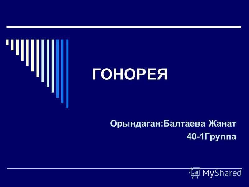 ГОНОРЕЯ Орындаган:Балтаева Жанат 40-1Группа