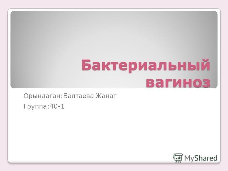 Бактериальный вагиноз Орындаган:Балтаева Жанат Группа:40-1