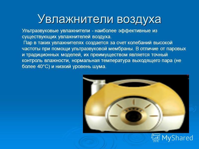 Увладнители воздуха Ультразвуковые увладнители - наиболее эффективные из существующих увладнителей воздуха. Пар в таких увладнителях создается за счет колебаний высокой частоты при помощи ультразвуковой мембраны. В отличие от паровых и традиционных м