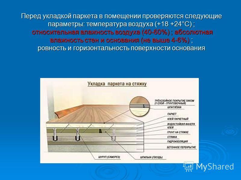 Перед укладкой паркета в помещении проверяются следующие параметры: температура воздуха (+18 +24°С) ; относительная владность воздуха (40-60%) ; абсолютная владность стен и основания (не выше 4-6%) ; ровность и горизонтальность поверхности основания