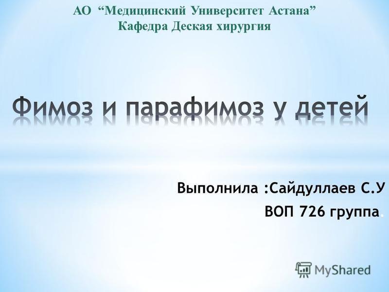Выполнила :Сайдуллаев С.У ВОП 726 группа. АО Медицинский Университет Астана Кафедра Деская хирургия
