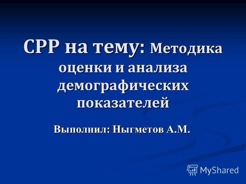 СРР на тему: Методика оценки и анализа демографических показателей Выполнил: Ныгметов А.М.