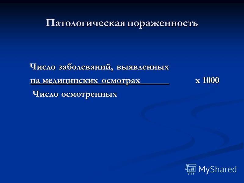 Число заболеваний, выявленных Число заболеваний, выявленных на медицинских осмотрах______ х 1000 на медицинских осмотрах______ х 1000 Число осмотренных Число осмотренных Патологическая пораженность