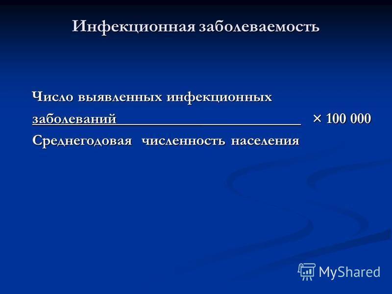Число выявленных инфекционных Число выявленных инфекционных заболеваний___________ × 100 000 заболеваний___________ × 100 000 Среднегодовая численность населения Среднегодовая численность населения Инфекционная заболеваемость