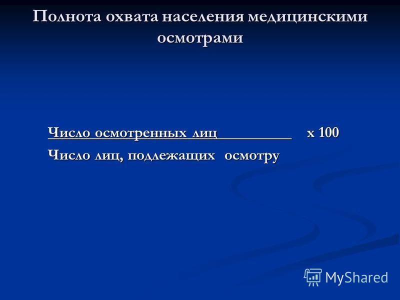 Число осмотренных лиц х 100 Число лиц, подлежащих осмотру Полнота охвата населения медицинскими осмотрами