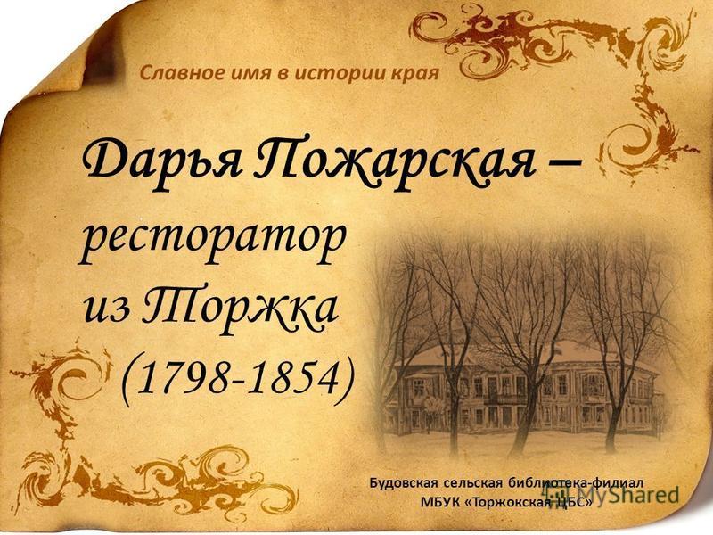 Дарья Пожарская – ресторатор из Торжка ( 1798-1854) Славное имя в истории края Будовская сельская библиотека-филиал МБУК «Торжокская ЦБС»