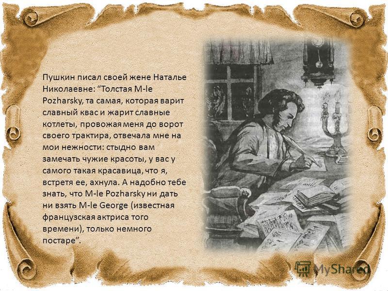 Пушкин писал своей жене Наталье Николаевне: Толстая M-le Pozharsky, та самая, которая варит славный квас и жарит славные котлеты, провожая меня до ворот своего трактира, отвечала мне на мои нежности: стыдно вам замечать чужие красоты, у вас у самого